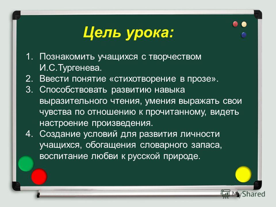 Цель урока: 1.Познакомить учащихся с творчеством И.С.Тургенева. 2.Ввести понятие «стихотворение в прозе». 3.Способствовать развитию навыка выразительного чтения, умения выражать свои чувства по отношению к прочитанному, видеть настроение произведения
