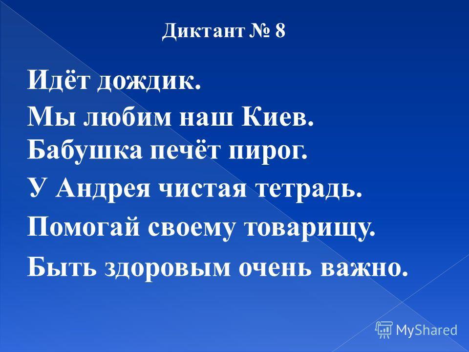 Диктант 8 Идёт дождик. Мы любим наш Киев. Бабушка печёт пирог. У Андрея чистая тетрадь. Помогай своему товарищу. Быть здоровым очень важно.