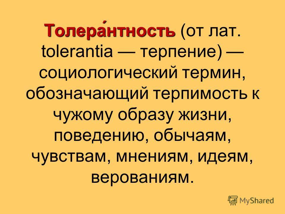Толера́нтность Толера́нтность (от лат. tolerantia терпение) социологический термин, обозначающий терпимость к чужому образу жизни, поведению, обычаям, чувствам, мнениям, идеям, верованиям.