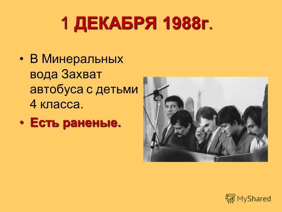 1 ДЕКАБРЯ 1988г. В Минеральных вода Захват автобуса с детьми 4 класса. Есть раненые.Есть раненые.