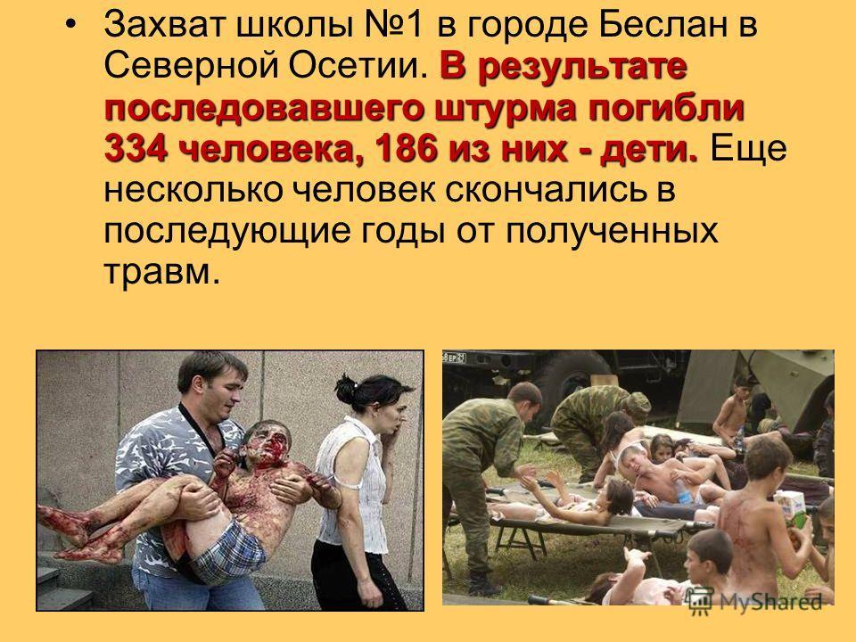 В результате последовавшего штурма погибли 334 человека, 186 из них - дети.Захват школы 1 в городе Беслан в Северной Осетии. В результате последовавшего штурма погибли 334 человека, 186 из них - дети. Еще несколько человек скончались в последующие го