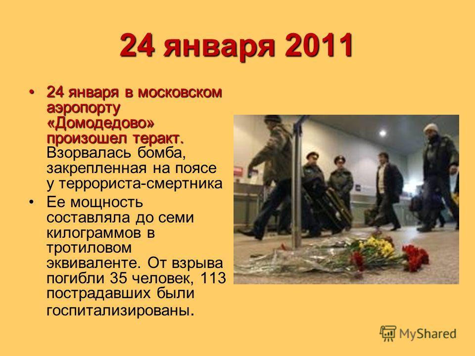 24 января 2011 24 января в московском аэропорту «Домодедово» произошел теракт.24 января в московском аэропорту «Домодедово» произошел теракт. Взорвалась бомба, закрепленная на поясе у террориста-смертника Ее мощность составляла до семи килограммов в