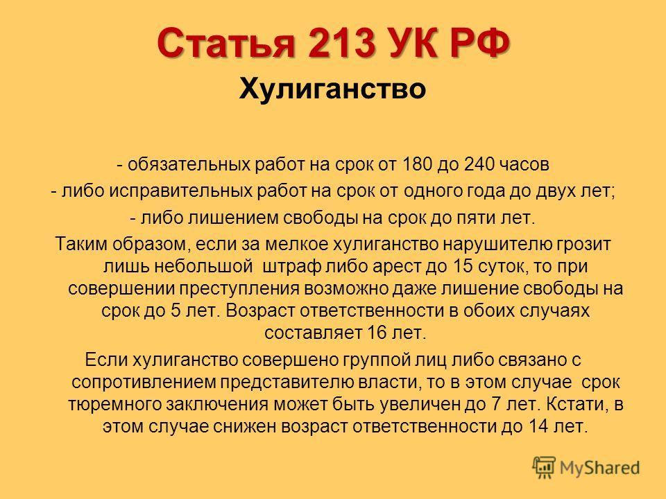 Статья 213 УК РФ Хулиганство - обязательных работ на срок от 180 до 240 часов - либо исправительных работ на срок от одного года до двух лет; - либо лишением свободы на срок до пяти лет. Таким образом, если за мелкое хулиганство нарушителю грозит лиш