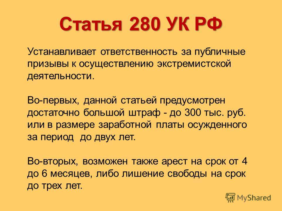Статья 280 УК РФ Устанавливает ответственность за публичные призывы к осуществлению экстремистской деятельности. Во-первых, данной статьей предусмотрен достаточно большой штраф - до 300 тыс. руб. или в размере заработной платы осужденного за период д