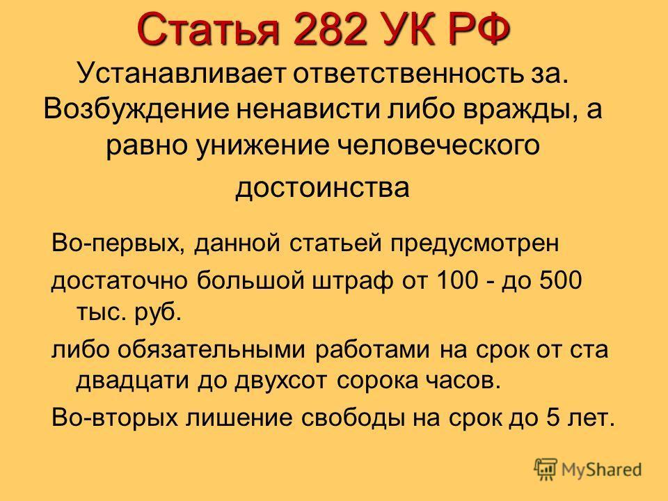 Статья 282 УК РФ Статья 282 УК РФ Устанавливает ответственность за. Возбуждение ненависти либо вражды, а равно унижение человеческого достоинства Во-первых, данной статьей предусмотрен достаточно большой штраф от 100 - до 500 тыс. руб. либо обязатель