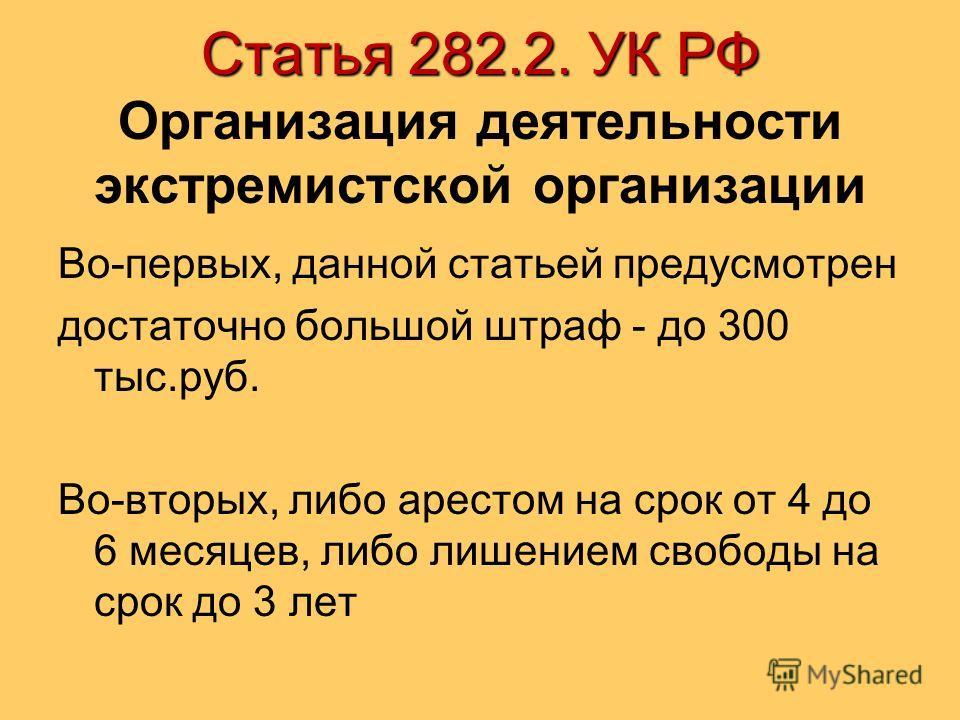 Статья 282.2. УК РФ Статья 282.2. УК РФ Организация деятельности экстремистской организации Во-первых, данной статьей предусмотрен достаточно большой штраф - до 300 тыс.руб. Во-вторых, либо арестом на срок от 4 до 6 месяцев, либо лишением свободы на