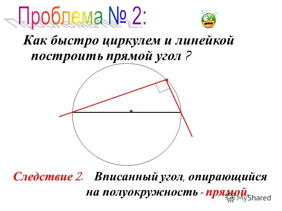 Как быстро циркулем и линейкой построить прямой угол ? Следствие 2: Вписанный угол, опирающийся на полуокружность - прямой.