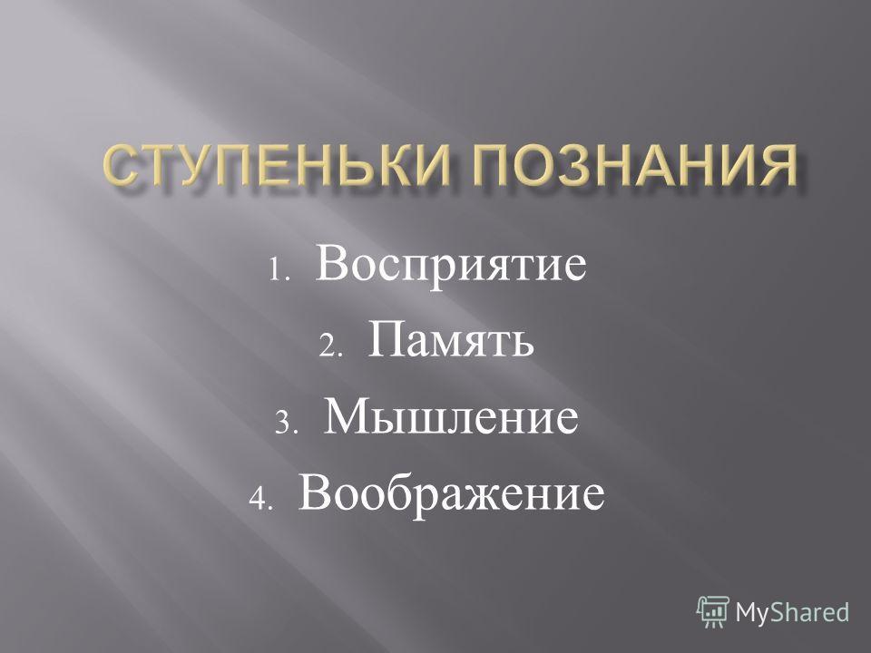 1. Восприятие 2. Память 3. Мышление 4. Воображение