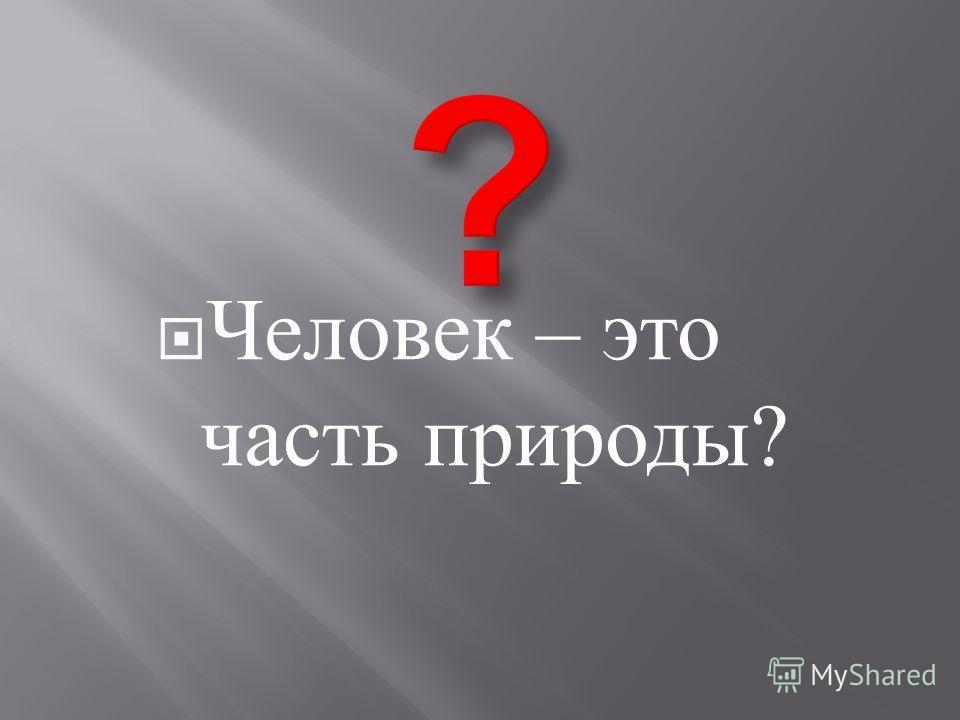 Человек – это часть природы ?