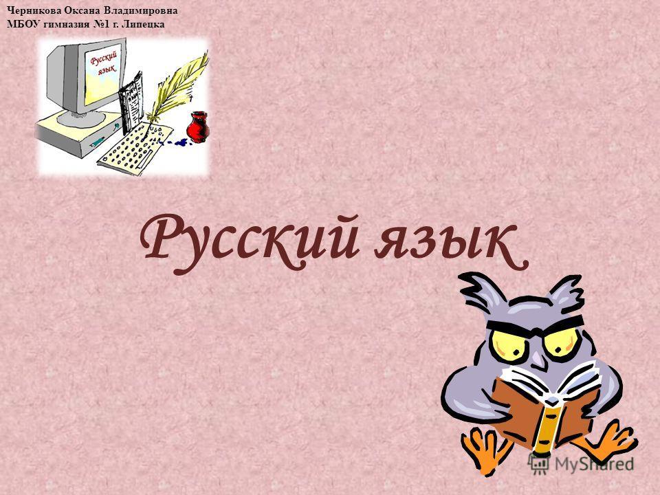 Русский язык Черникова Оксана Владимировна МБОУ гимназия 1 г. Липецка