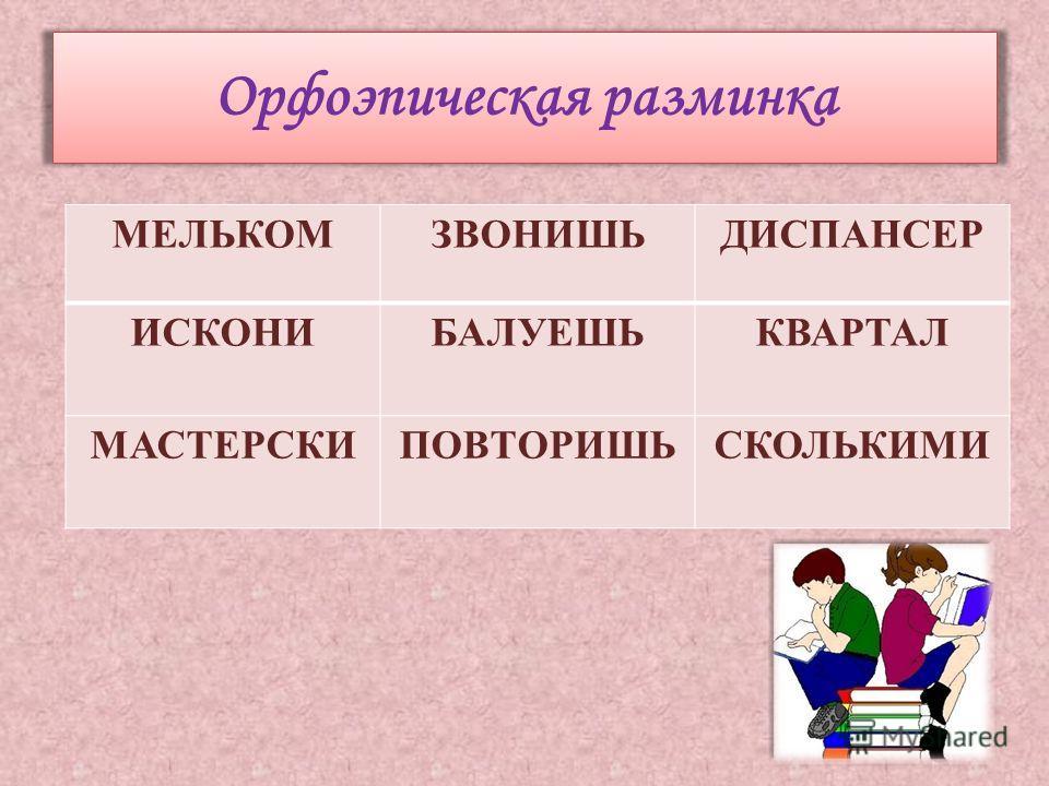 Орфоэпическая разминка МЕЛЬКОМЗВОНИШЬДИСПАНСЕР ИСКОНИ БАЛУЕШЬКВАРТАЛ МАСТЕРСКИПОВТОРИШЬСКОЛЬКИМИ