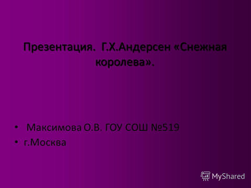 Презентация. Г.Х.Андерсен «Снежная королева». Максимова О.В. ГОУ СОШ 519 г.Москва