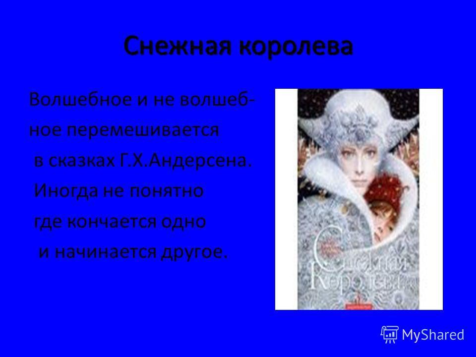 Снежная королева Волшебное и не волшеб- ное перемешивается в сказках Г.Х.Андерсена. Иногда не понятно где кончается одно и начинается другое.