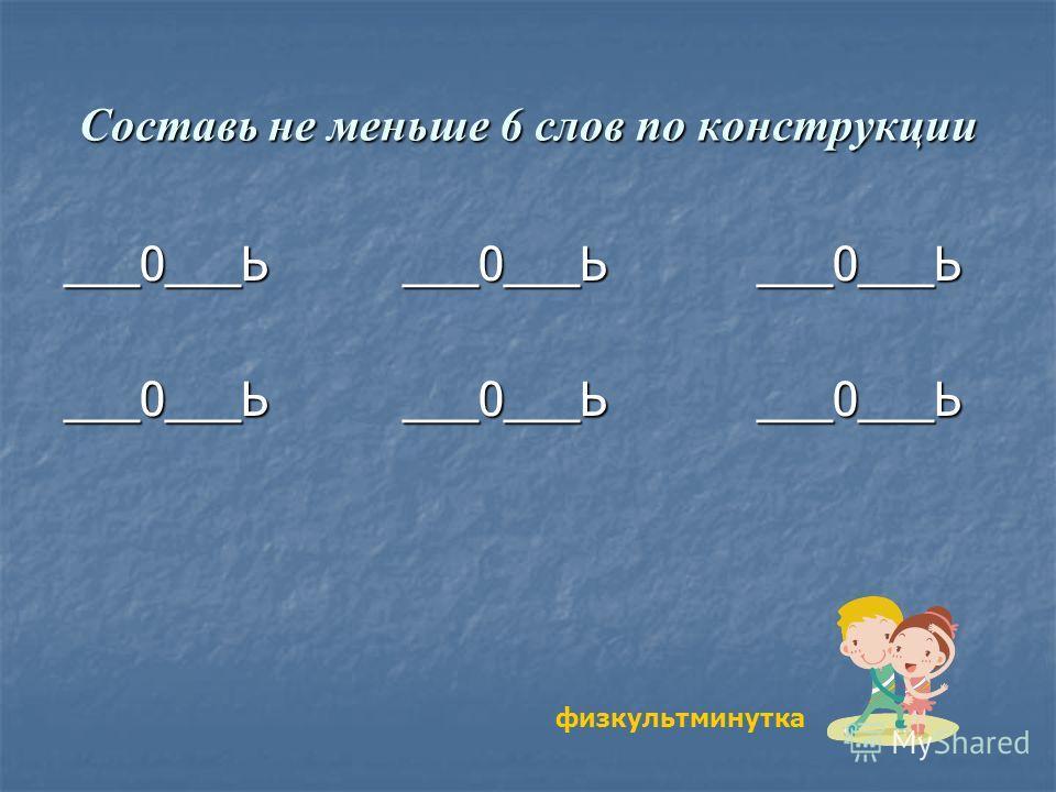 Составь не меньше 6 слов по конструкции ___0___Ь ___0___Ь ___0___Ь физкультминутка