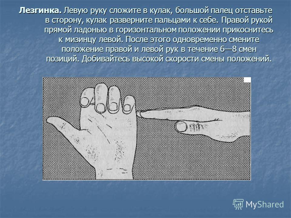 Лезгинка. Левую руку сложите в кулак, большой палец отставьте в сторону, кулак разверните пальцами к себе. Правой рукой прямой ладонью в горизонтальном положении прикоснитесь к мизинцу левой. После этого одновременно смените положение правой и левой