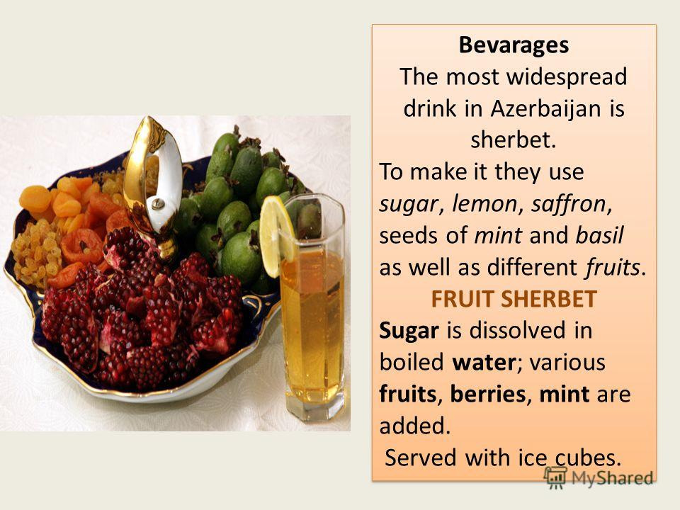 Bevarages The most widespread drink in Azerbaijan is sherbet. To make it they use sugar, lemon, saffron, seeds of mint and basil as well as different fruits. FRUIT SHERBET Sugar is dissolved in boiled water; various fruits, berries, mint are added. S