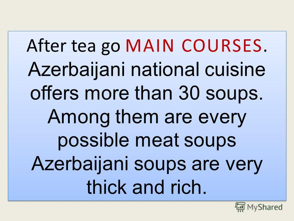 After tea go MAIN COURSES. Azerbaijani national cuisine offers more than 30 soups. Among them are every possible meat soups Azerbaijani soups are very thick and rich. After tea go MAIN COURSES. Azerbaijani national cuisine offers more than 30 soups.