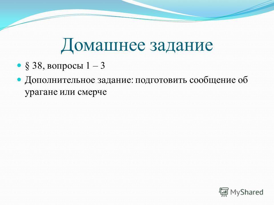 Домашнее задание § 38, вопросы 1 – 3 Дополнительное задание: подготовить сообщение об урагане или смерче