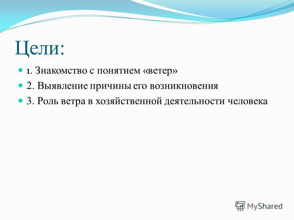 Цели: 1. Знакомство с понятием «ветер» 2. Выявление причины его возникновения 3. Роль ветра в хозяйственной деятельности человека