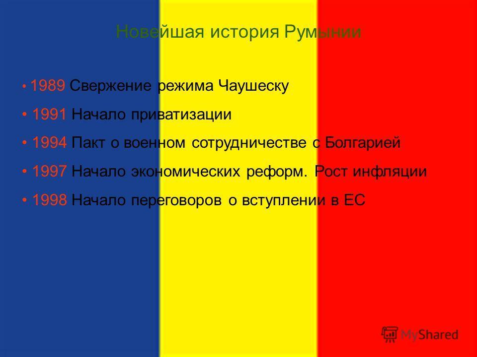 Новейшая история Румынии 1989 Свержение режима Чаушеску 1991 Начало приватизации 1994 Пакт о военном сотрудничестве с Болгарией 1997 Начало экономических реформ. Рост инфляции 1998 Начало переговоров о вступлении в ЕС