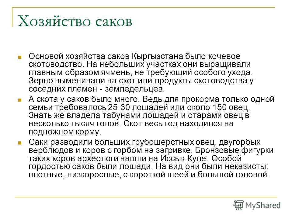 Хозяйство саков Основой хозяйства саков Кыргызстана было кочевое скотоводство. На небольших участках они выращивали главным образом ячмень, не требующий особого ухода. Зерно выменивали на скот или продукты скотоводства у соседних племен - земледельце