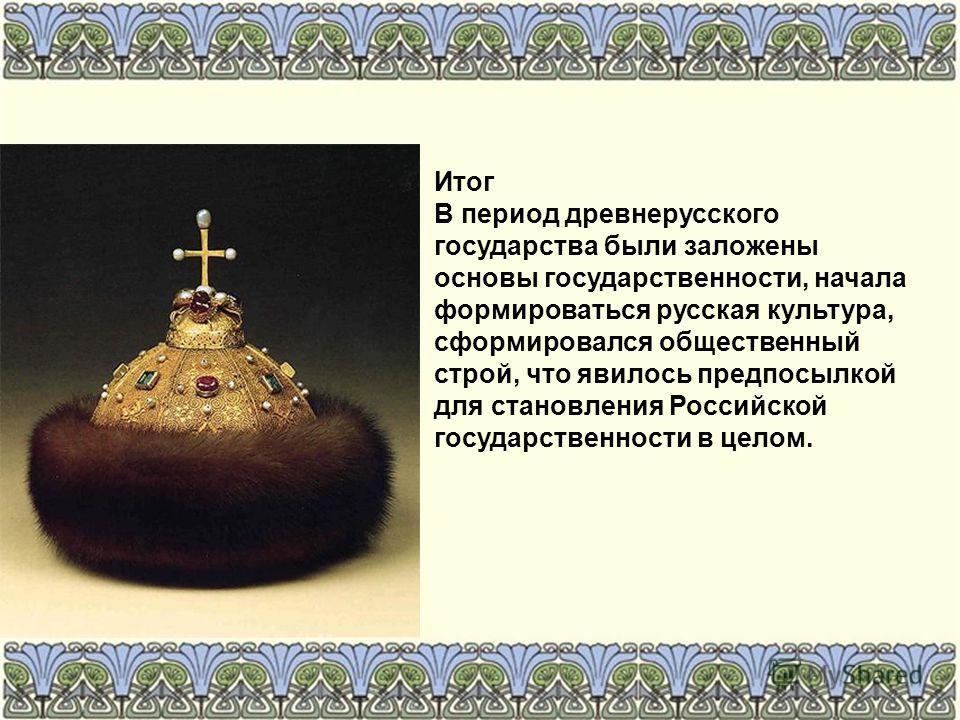Итог В период древнерусского государства были заложены основы государственности, начала формироваться русская культура, сформировался общественный строй, что явилось предпосылкой для становления Российской государственности в целом.