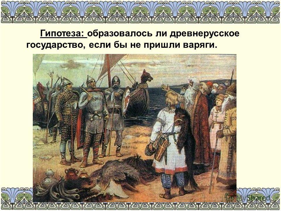 Гипотеза: образовалось ли древнерусское государство, если бы не пришли варяги.