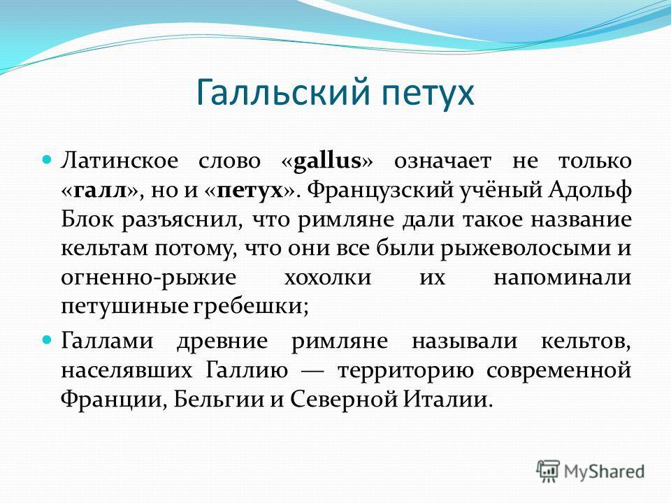 Галльский петух Латинское слово «gallus» означает не только «галл», но и «петух». Французский учёный Адольф Блок разъяснил, что римляне дали такое название кельтам потому, что они все были рыжеволосыми и огненно-рыжие хохолки их напоминали петушиные
