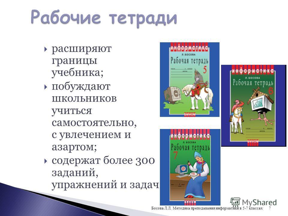 расширяют границы учебника; побуждают школьников учиться самостоятельно, с увлечением и азартом; содержат более 300 заданий, упражнений и задач 7Босова Л.Л. Методика преподавания информатики в 5-7 классах