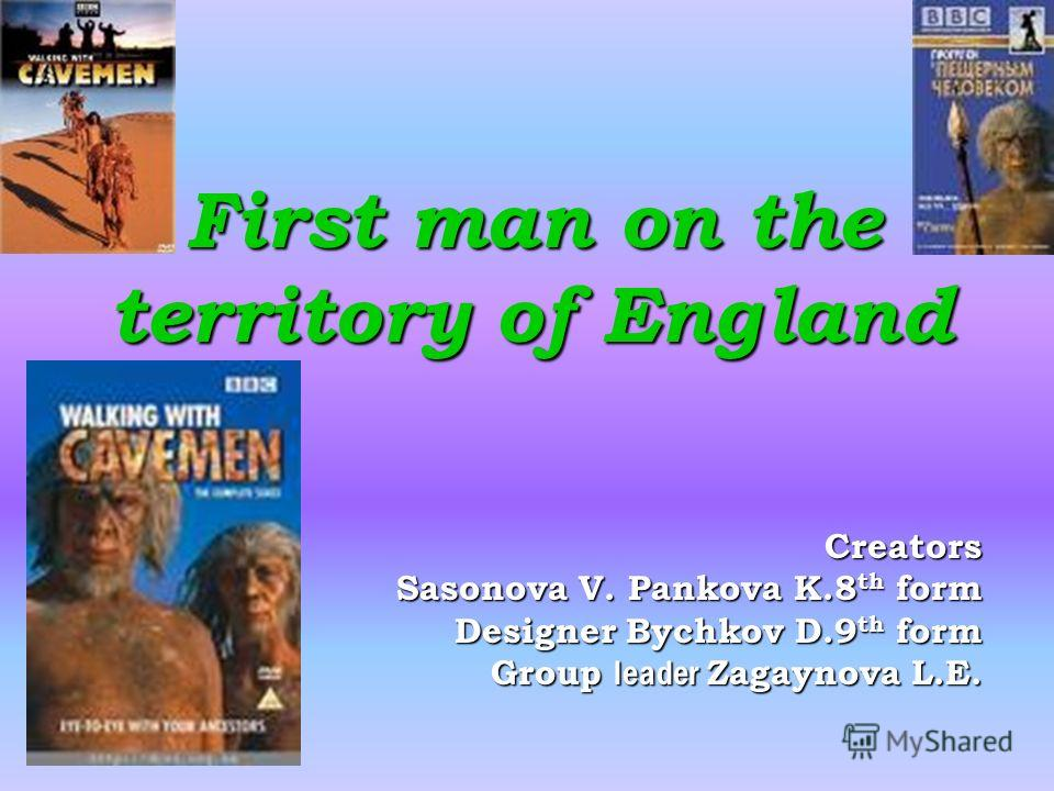 First man on the territory of England Creators Sasonova V. Pankova K.8 th form Sasonova V. Pankova K.8 th form Designer Bychkov D.9 th form Group leader Zagaynova L.E.