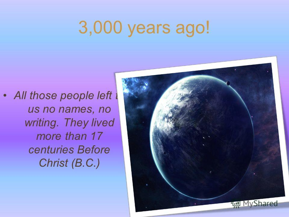 3,000 years ago! All those people left to us no names, no writing. They lived more than 17 centuries Before Christ (B.C.)