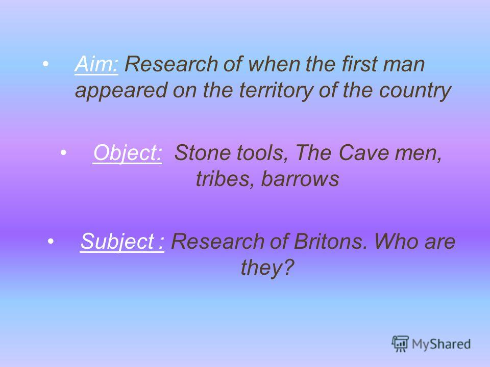 Aim: Research of when the first man appeared on the territory of the country Object: Stone tools, The Cave men, tribes, barrows Subject : Research of Britons. Who are they?