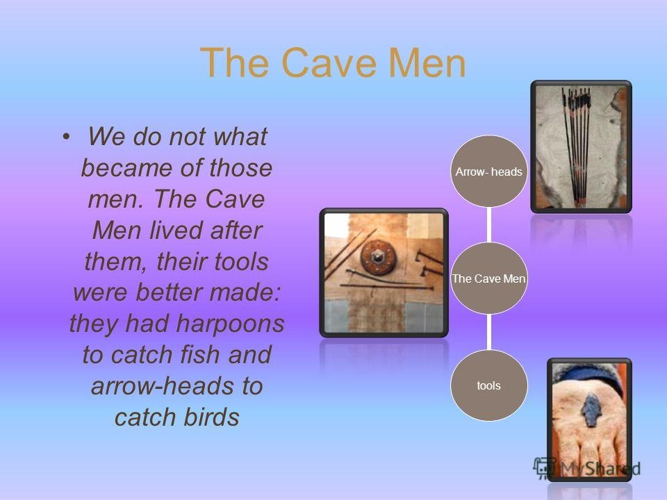 The Cave Men We do not what became of those men. The Cave Men lived after them, their tools were better made: they had harpoons to catch fish and arrow-heads to catch birds The Cave Men Arrow- heads tools