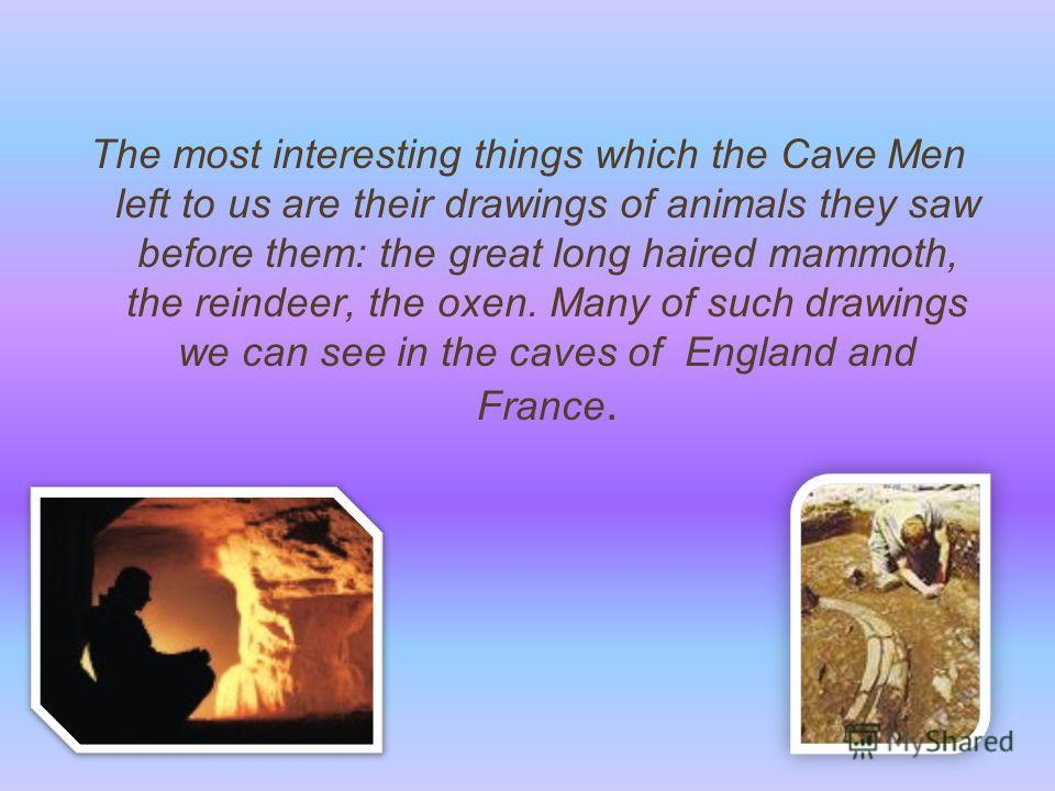 The most interesting things which the Cave Men left to us are their drawings of animals they saw before them: the great long haired mammoth, the reindeer, the oxen. Many of such drawings we can see in the caves of England and France.