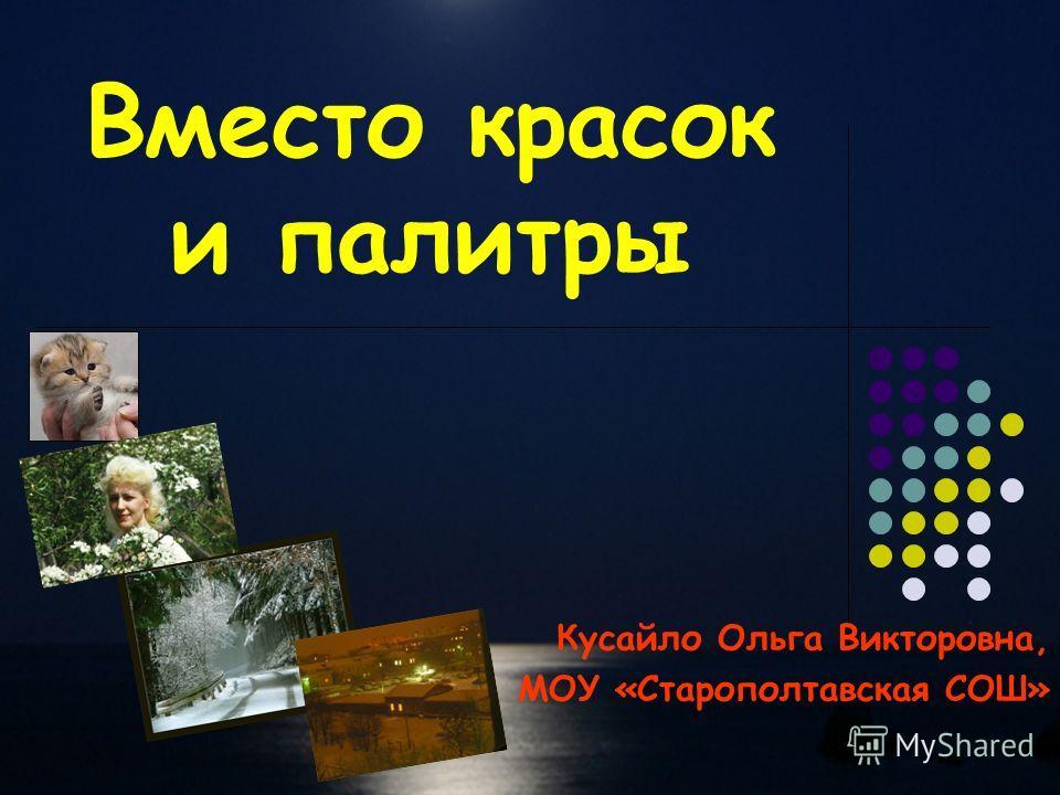 Вместо красок и палитры Кусайло Ольга Викторовна, МОУ «Старополтавская СОШ»