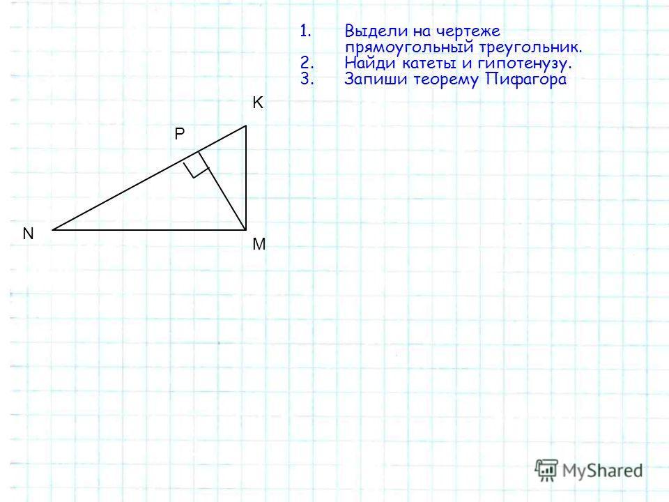 P K N М 1.Выдели на чертеже прямоугольный треугольник. 2.Найди катеты и гипотенузу. 3.Запиши теорему Пифагора