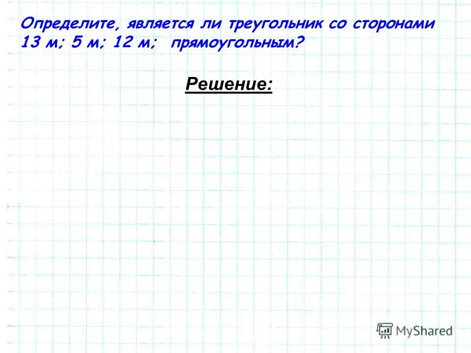 Определите, является ли треугольник со сторонами 13 м; 5 м; 12 м; прямоугольным? Решение: