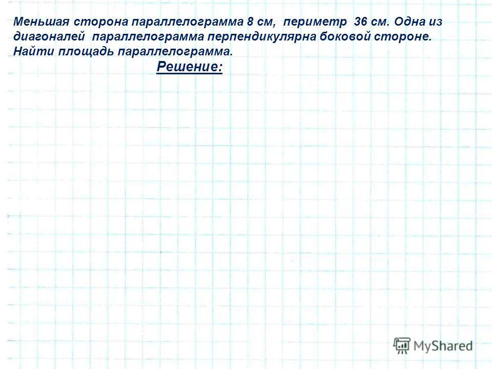 Меньшая сторона параллелограмма 8 см, периметр 36 см. Одна из диагоналей параллелограмма перпендикулярна боковой стороне. Найти площадь параллелограмма. Решение: