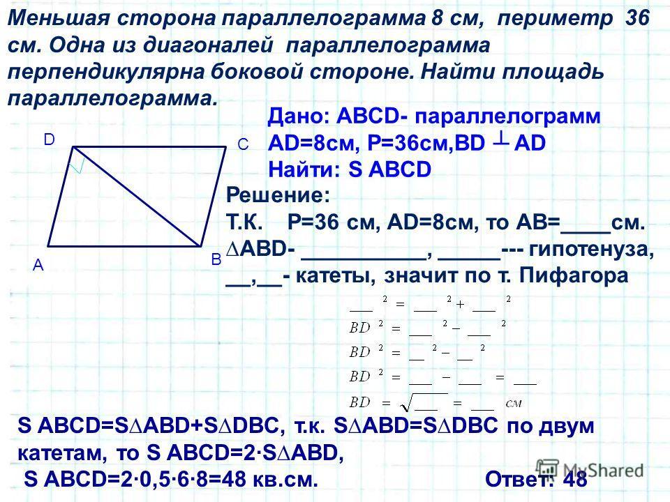 Меньшая сторона параллелограмма 8 см, периметр 36 см. Одна из диагоналей параллелограмма перпендикулярна боковой стороне. Найти площадь параллелограмма. Дано: ABCD- параллелограмм AD=8см, Р=36см,BD AD Найти: S ABCD A D C B Решение: Т.К. Р=36 см, AD=8