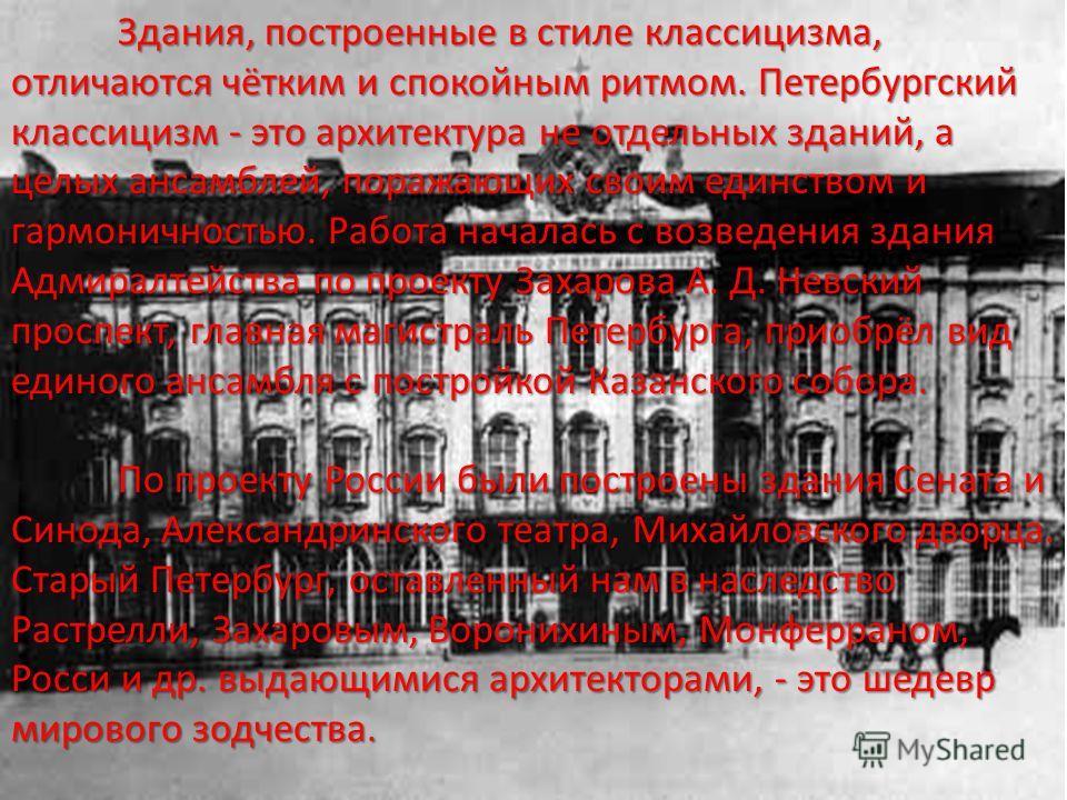 Здания, построенные в стиле классицизма, отличаются чётким и спокойным ритмом. Петербургский классицизм - это архитектура не отдельных зданий, а целых ансамблей, поражающих своим единством и гармоничностью. Работа началась с возведения здания Адмирал