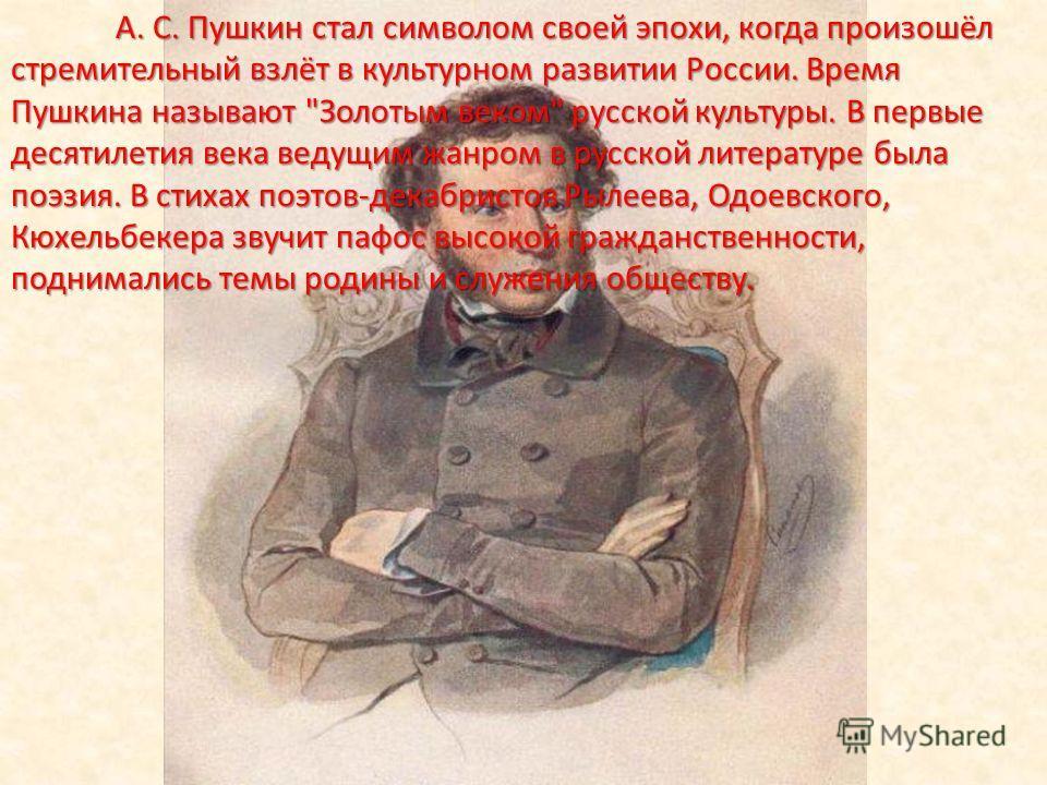 А. С. Пушкин стал символом своей эпохи, когда произошёл стремительный взлёт в культурном развитии России. Время Пушкина называют