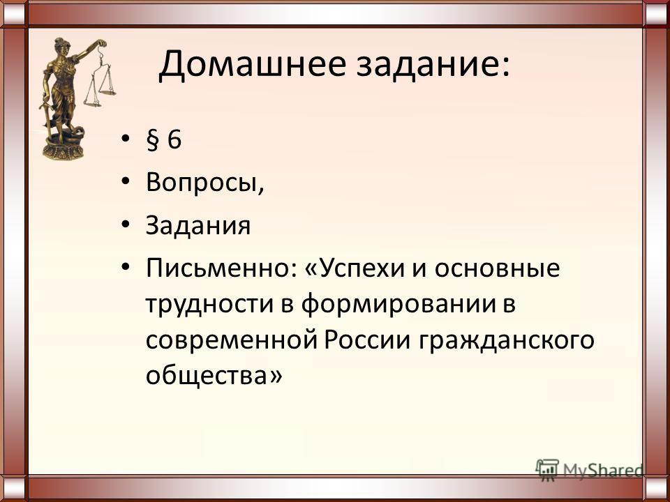 Домашнее задание: § 6 Вопросы, Задания Письменно: «Успехи и основные трудности в формировании в современной России гражданского общества»