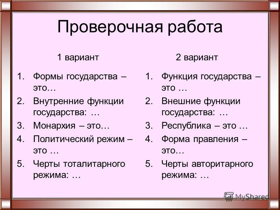 Проверочная работа 1.Формы государства – это… 2.Внутренние функции государства: … 3.Монархия – это… 4.Политический режим – это … 5.Черты тоталитарного режима: … 1.Функция государства – это … 2.Внешние функции государства: … 3.Республика – это … 4.Фор