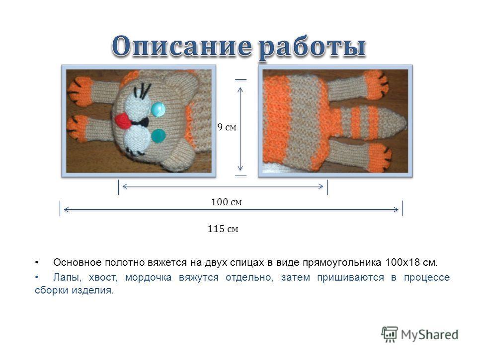 Основное полотно вяжется на двух спицах в виде прямоугольника 100x18 см. Лапы, хвост, мордочка вяжутся отдельно, затем пришиваются в процессе сборки изделия. 115 см 100 см 9 см