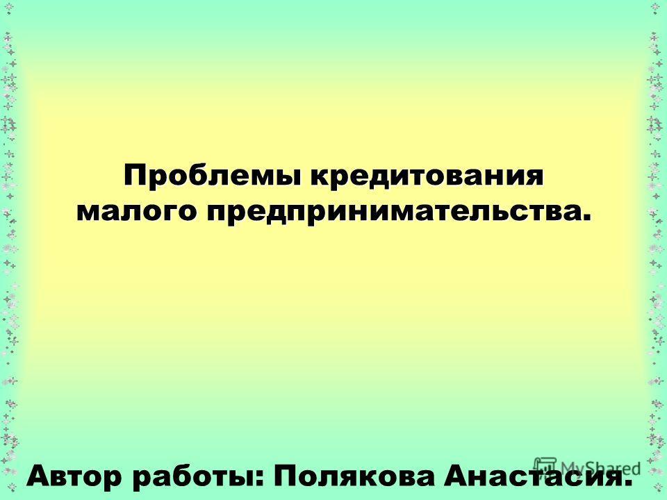 Проблемы кредитования малого предпринимательства. Автор работы: Полякова Анастасия.