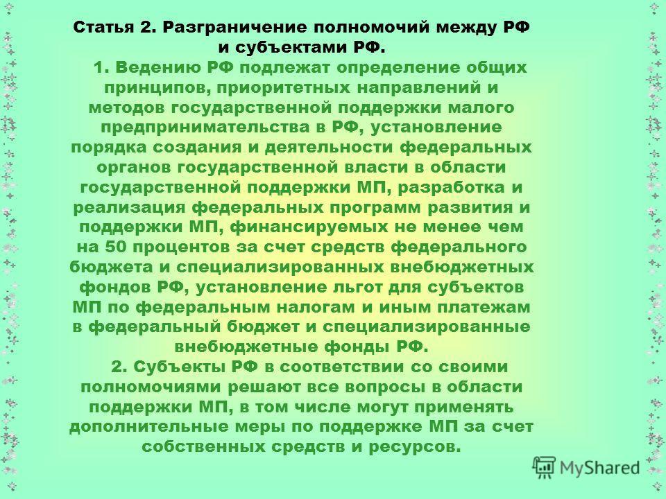 Статья 2. Разграничение полномочий между РФ и субъектами РФ. 1. Ведению РФ подлежат определение общих принципов, приоритетных направлений и методов государственной поддержки малого предпринимательства в РФ, установление порядка создания и деятельност