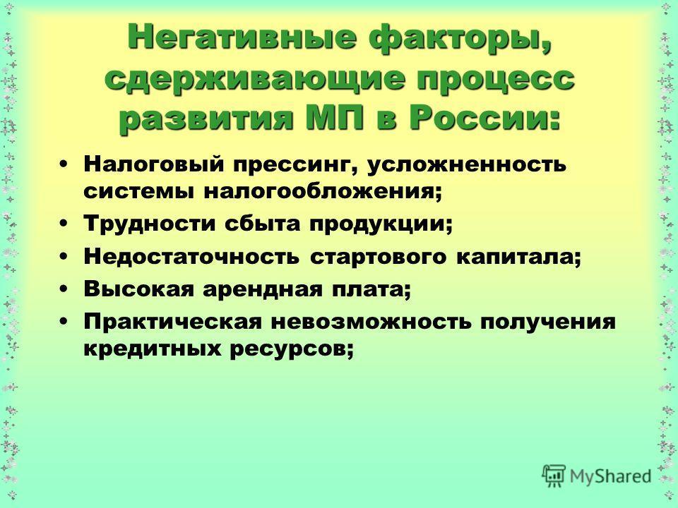 Негативные факторы, сдерживающие процесс развития МП в России: Налоговый прессинг, усложненность системы налогообложения; Трудности сбыта продукции; Недостаточность стартового капитала; Высокая арендная плата; Практическая невозможность получения кре