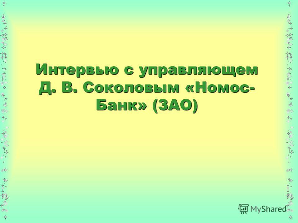 Интервью с управляющем Д. В. Соколовым «Номос- Банк» (ЗАО)