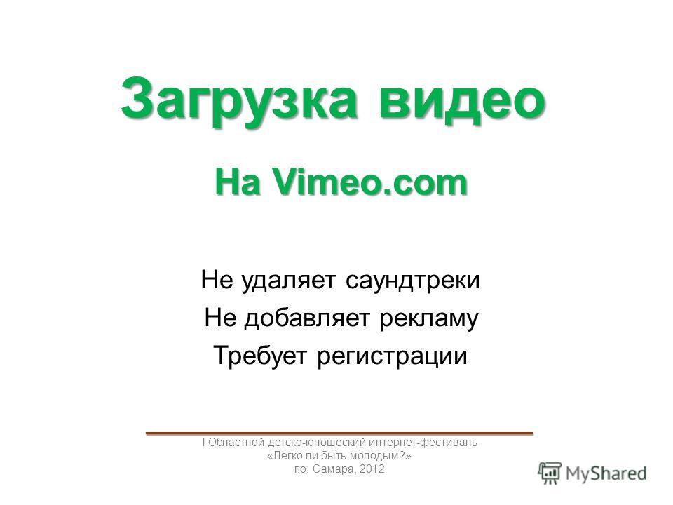Загрузка видео На Vimeo.com Не удаляет саундтреки Не добавляет рекламу Требует регистрации _____________________________________ I Областной детско-юношеский интернет-фестиваль «Легко ли быть молодым?» г.о. Самара, 2012