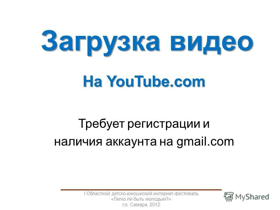 Загрузка видео На YouTube.com Требует регистрации и наличия аккаунта на gmail.com _____________________________________ I Областной детско-юношеский интернет-фестиваль «Легко ли быть молодым?» г.о. Самара, 2012